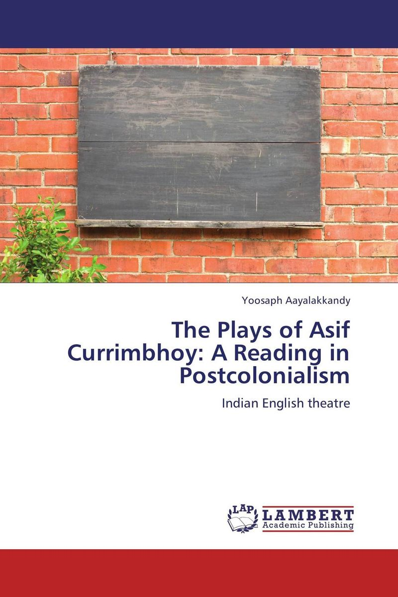 The Plays of Asif Currimbhoy: A Reading in Postcolonialism the major plays