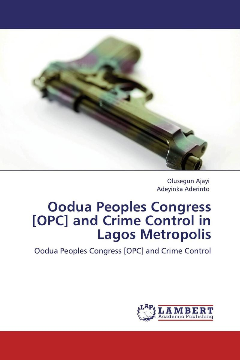 Oodua Peoples Congress [OPC] and Crime Control in Lagos Metropolis assessment of the performance of police in crime control in nigeria