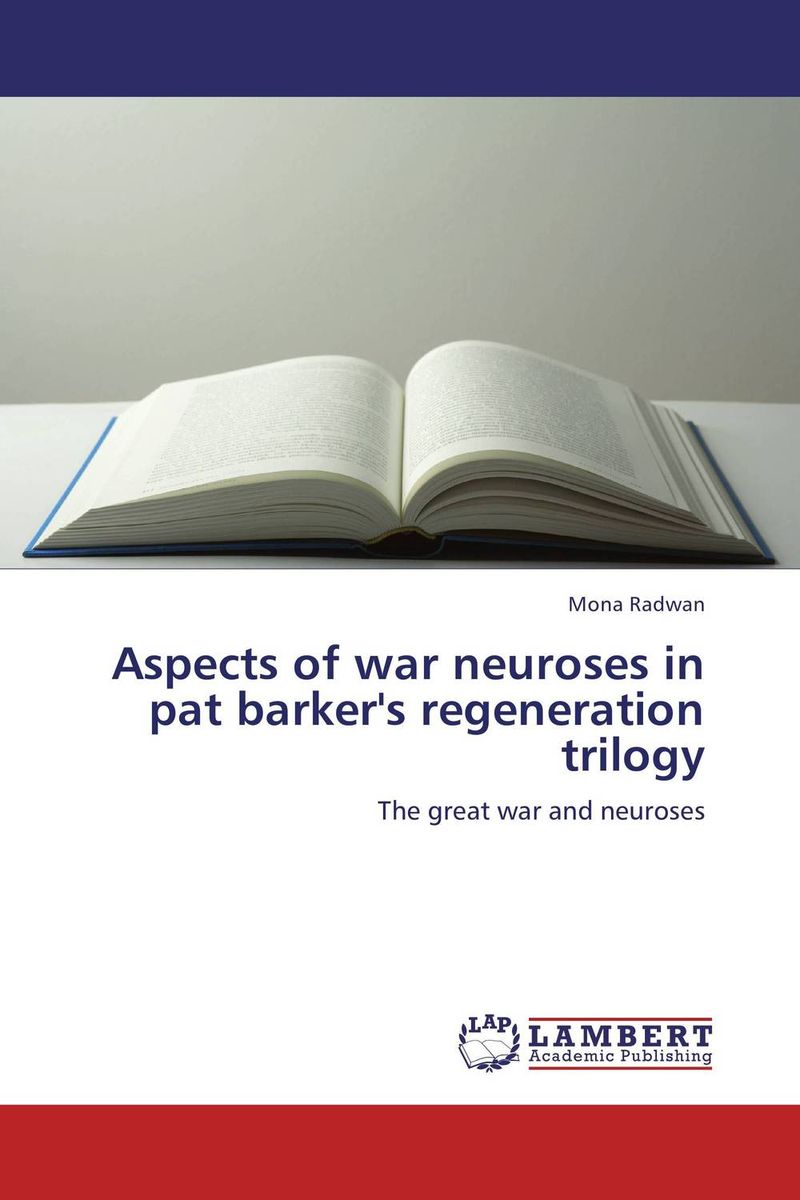 Aspects of war neuroses in pat barker's regeneration trilogy elena fishtik sara laws are keeping silence during the war