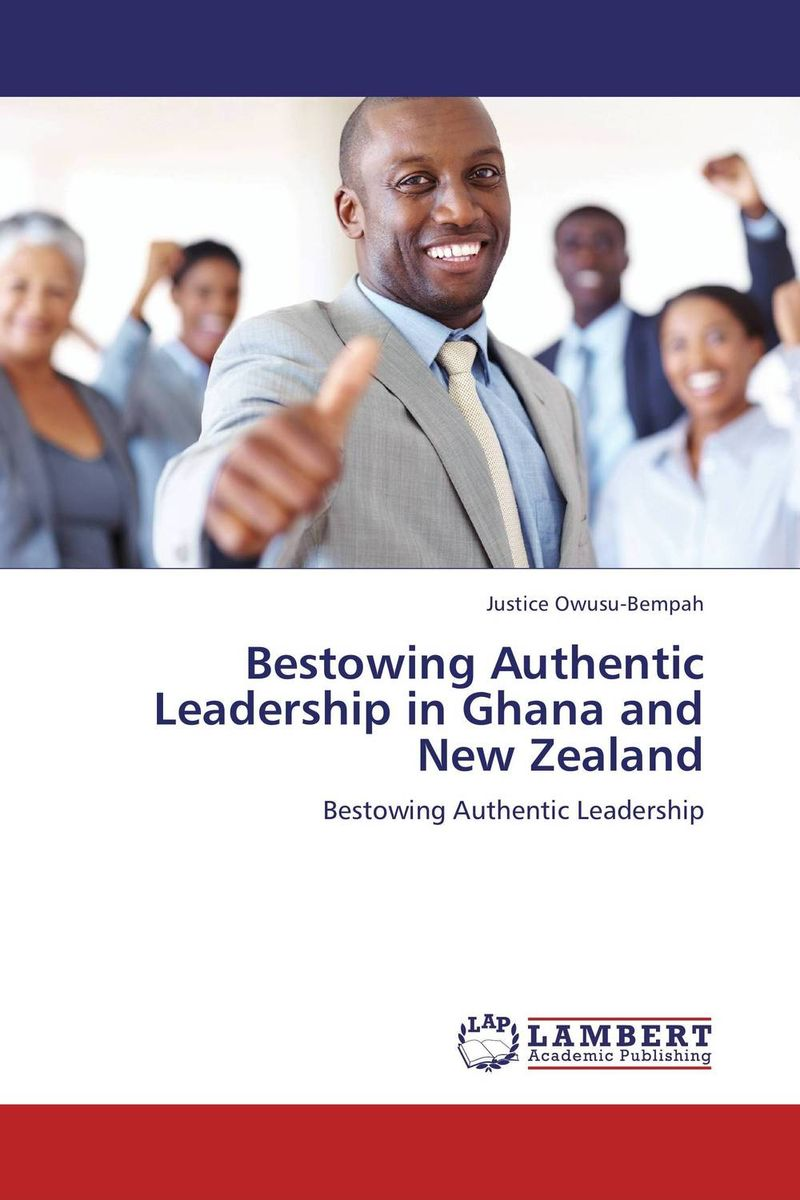 Bestowing Authentic Leadership in Ghana and New Zealand michael bunting extraordinary leadership in australia and new zealand the five practices that create great workplaces
