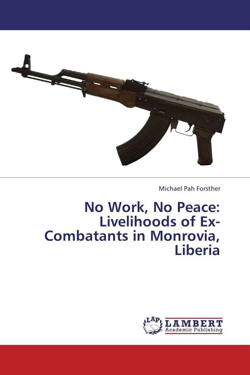 No Work, No Peace: Livelihoods of Ex-Combatants in Monrovia, Liberia bwimana aembe reintegration of ex child soldiers for a peace process
