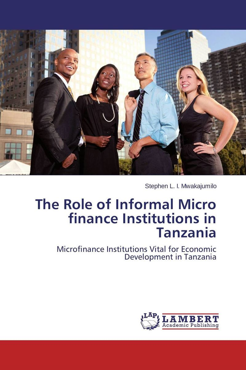 The Role of Informal Micro finance Institutions in Tanzania jaynal ud din ahmed and mohd abdul rashid institutional finance for micro and small entreprises in india