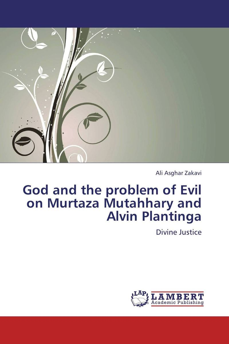 God and the problem of Evil on Murtaza Mutahhary and Alvin Plantinga norman god that limps – science and technology i n the eighties