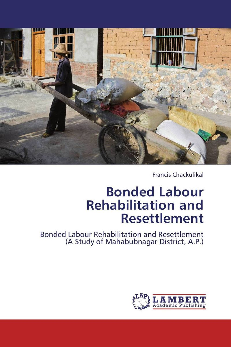 Bonded Labour  Rehabilitation and Resettlement stories of care a labour of law
