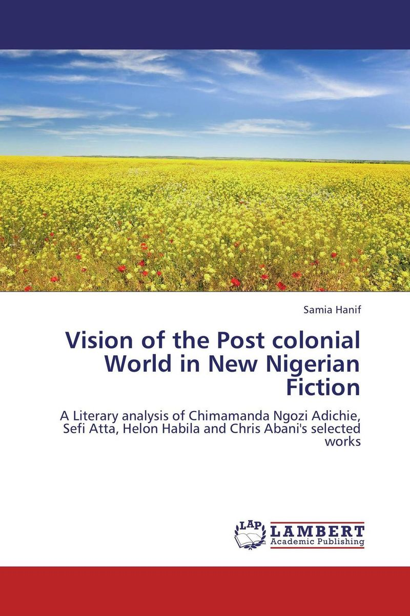 Vision of the Post colonial World in New Nigerian Fiction literature and its writers a compact introduction to fiction poetry and drama