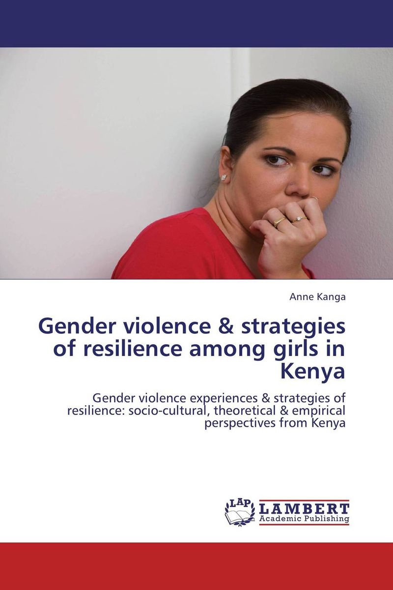 Gender violence & strategies of resilience among girls in Kenya nation gender and cultures of violence