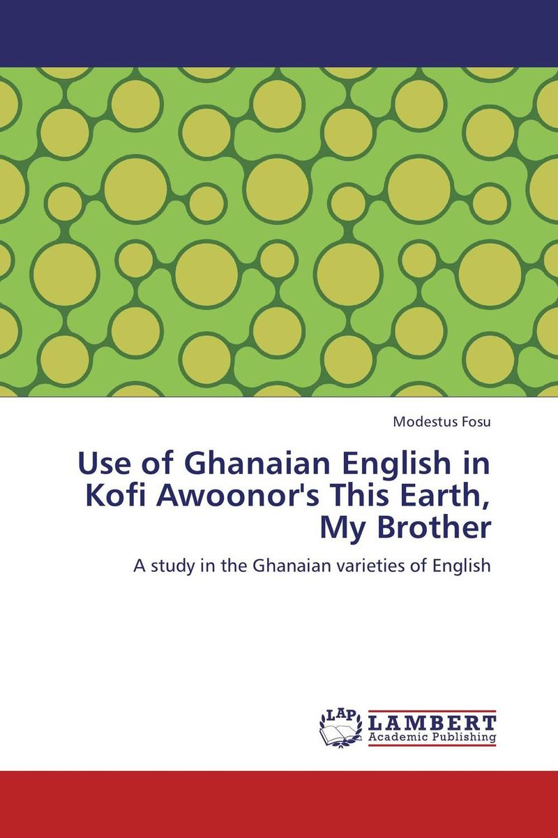 Use of Ghanaian English in Kofi Awoonor's This Earth, My Brother modestus fosu use of ghanaian english in kofi awoonor s this earth my brother