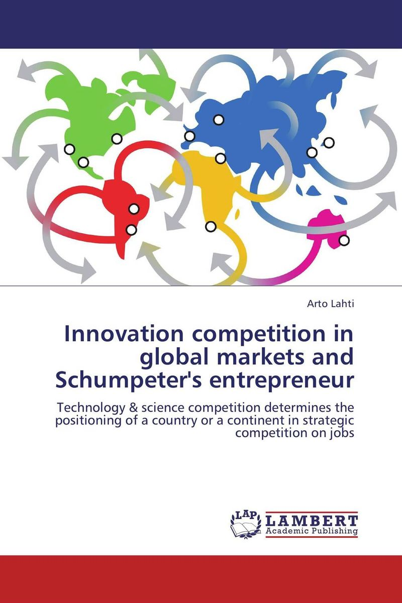 Innovation competition in global markets and Schumpeter's entrepreneur john dearie where the jobs are entrepreneurship and the soul of the american economy