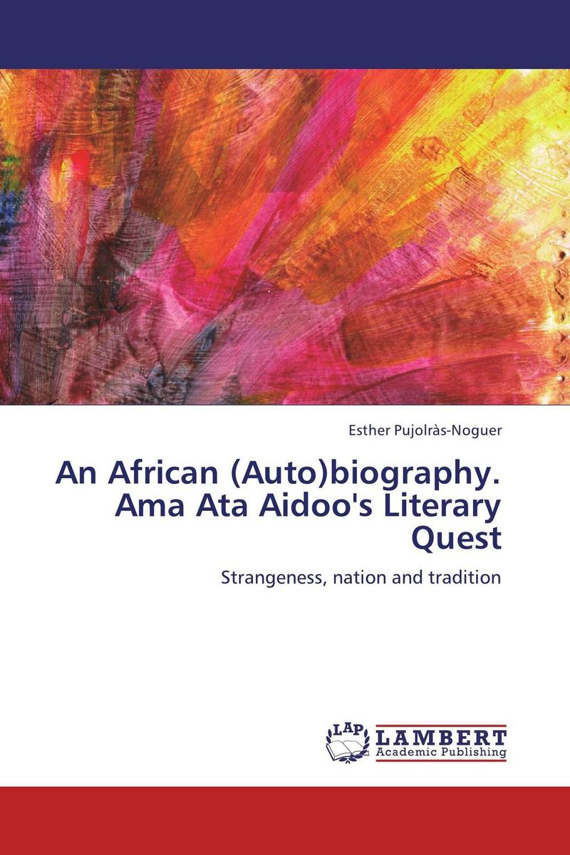 An African (Auto)biography. Ama Ata Aidoo's Literary Quest pilate the biography of an invented man