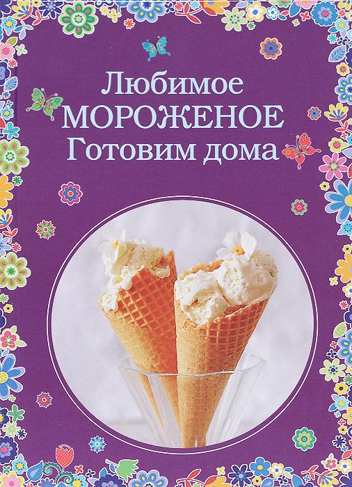 Любимое мороженое. Готовим дома любимое мороженое готовим дома