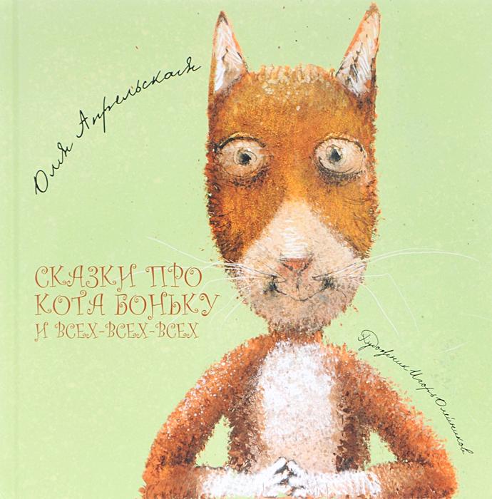 Оля Апрельская Сказки про кота Боньку и всех-всех-всех про кота