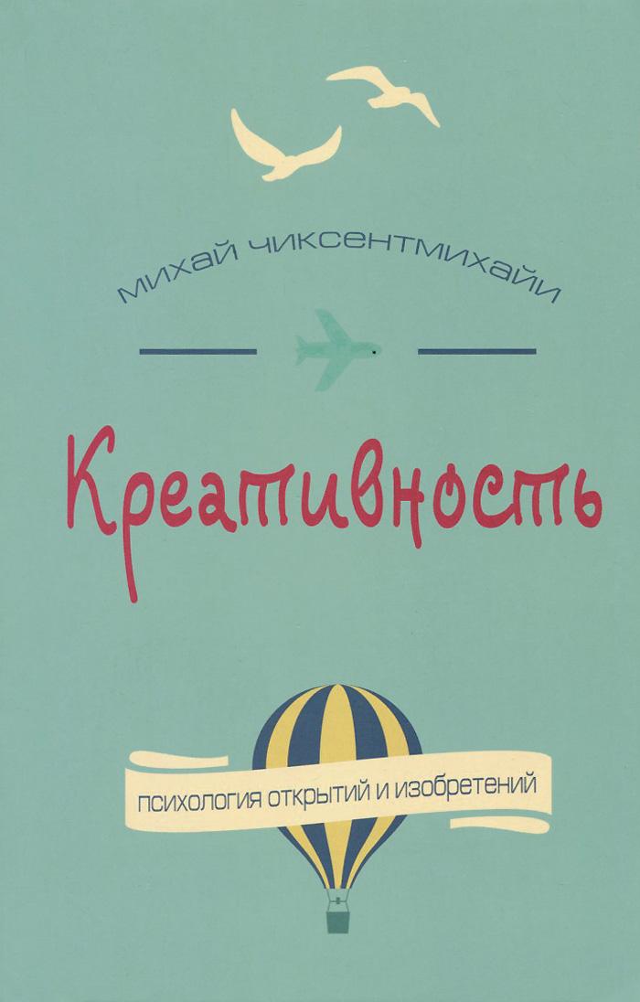 Михай Чиксентмихайи Креативность. Поток и психология открытий и изобретений