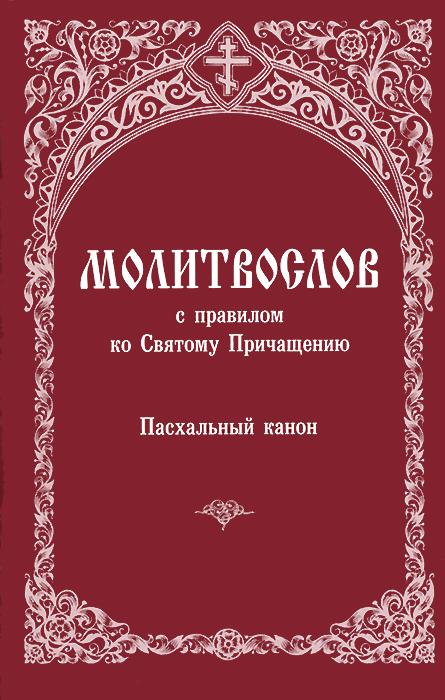 Молитвослов с правилом ко Святому Причащению. Пасхальный канон православный молитвослов с правилом ко святому причащению