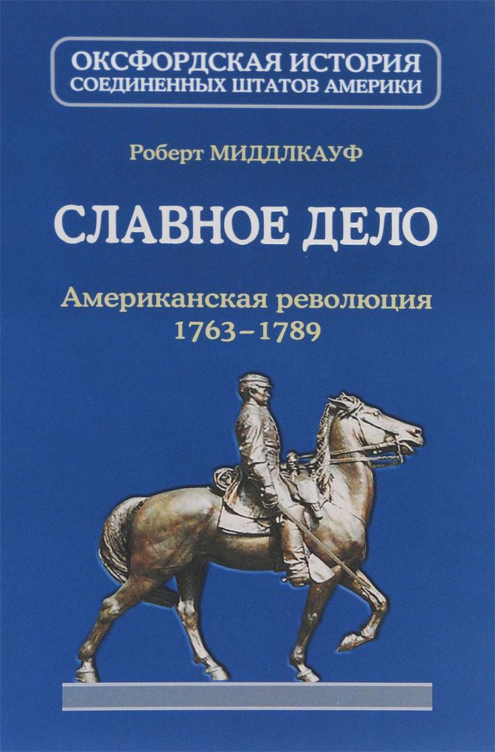 Роберт Миддлкауф Славное дело. Американская революция 1763-1789