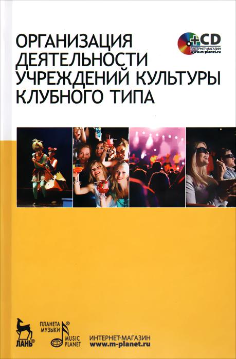 Организация деятельности учреждений культуры клубного типа. Учебное пособие (+ CD-ROM)