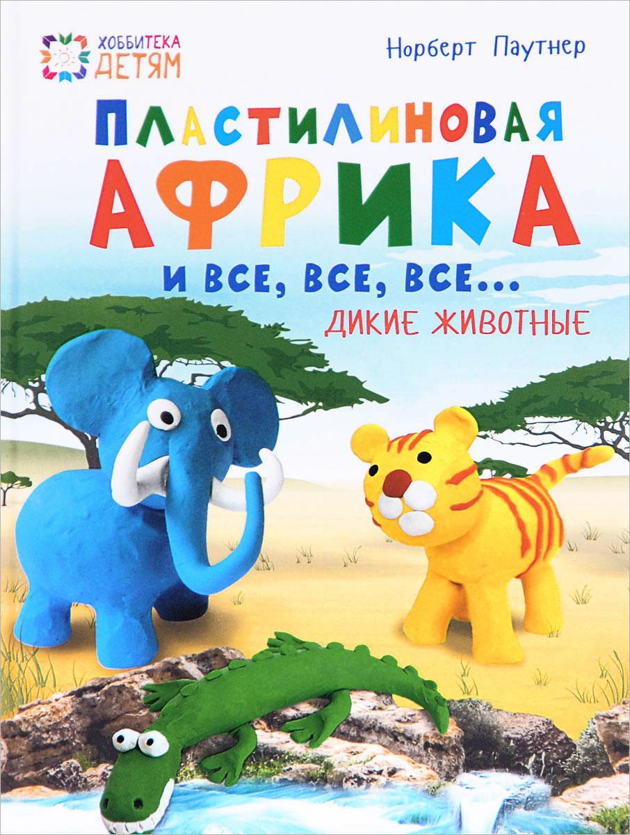 Пластилиновая Африка и все, все, все... Дикие животные. Норберт Паутнер