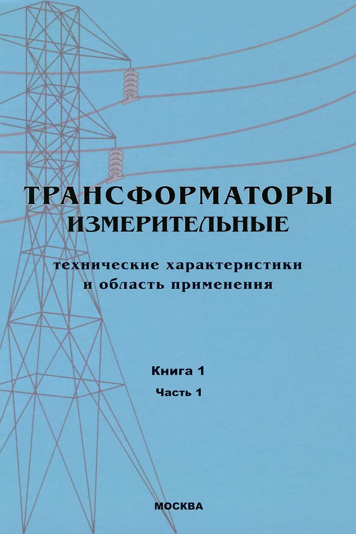 Трансформаторы. В 3-х книгах. Книга 1. Часть 1. Трансформаторы измерительные. Технические характеристики и область применения