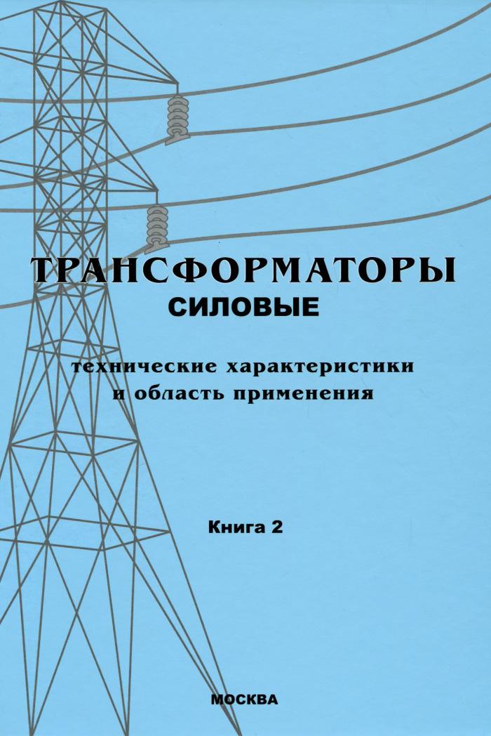 Трансформаторы. В 3-х книгах. Книга 2. Трансформаторы силовые. Технические характеристики и область применения