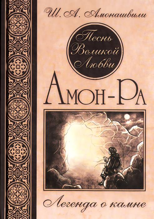 Ш. А. Амонашвили Песнь Великой Любви. Амон-Ра. Легенда о камне амон ра легенда о камне купить