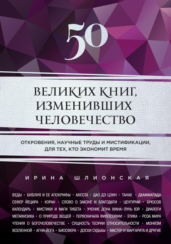 Ирина Шлионская 50 великих книг, изменивших человечество. Откровения, научные труды и мистификации, для тех, кто экономит время 50 великих книг изменивших человечество