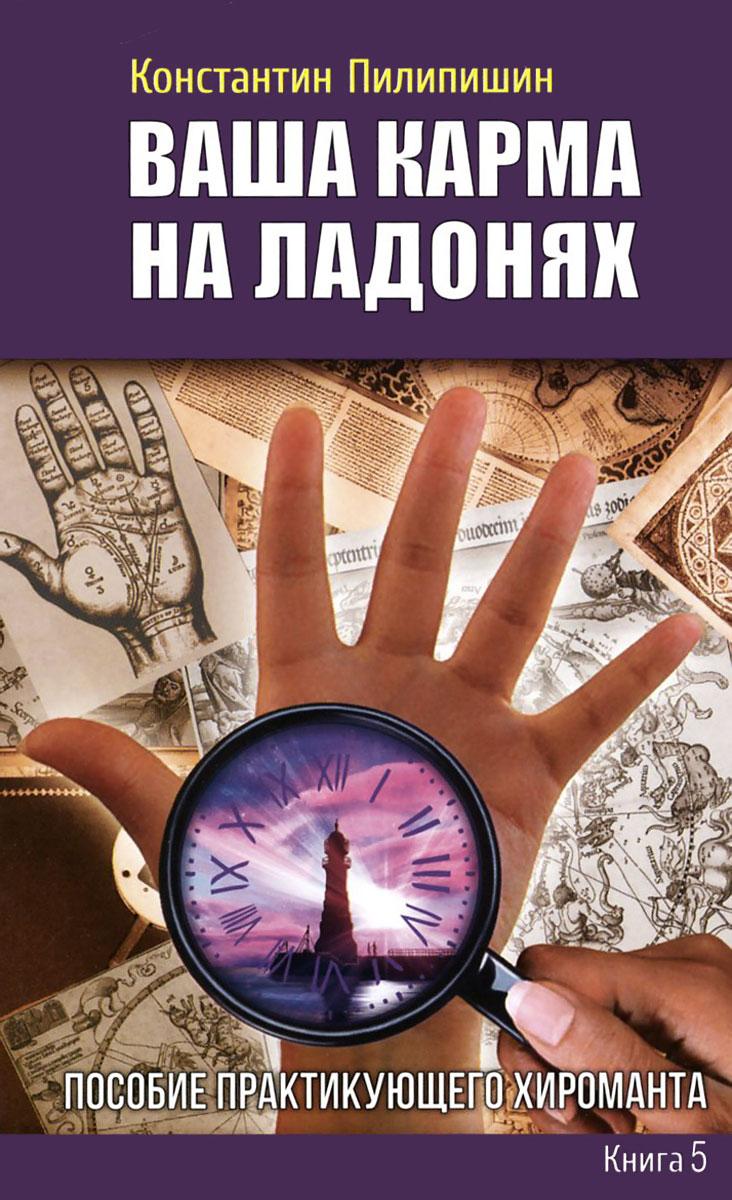 Ваша карма на ладонях. Книга 5. Пособие практикующего хироманта. Константин Пилипишин