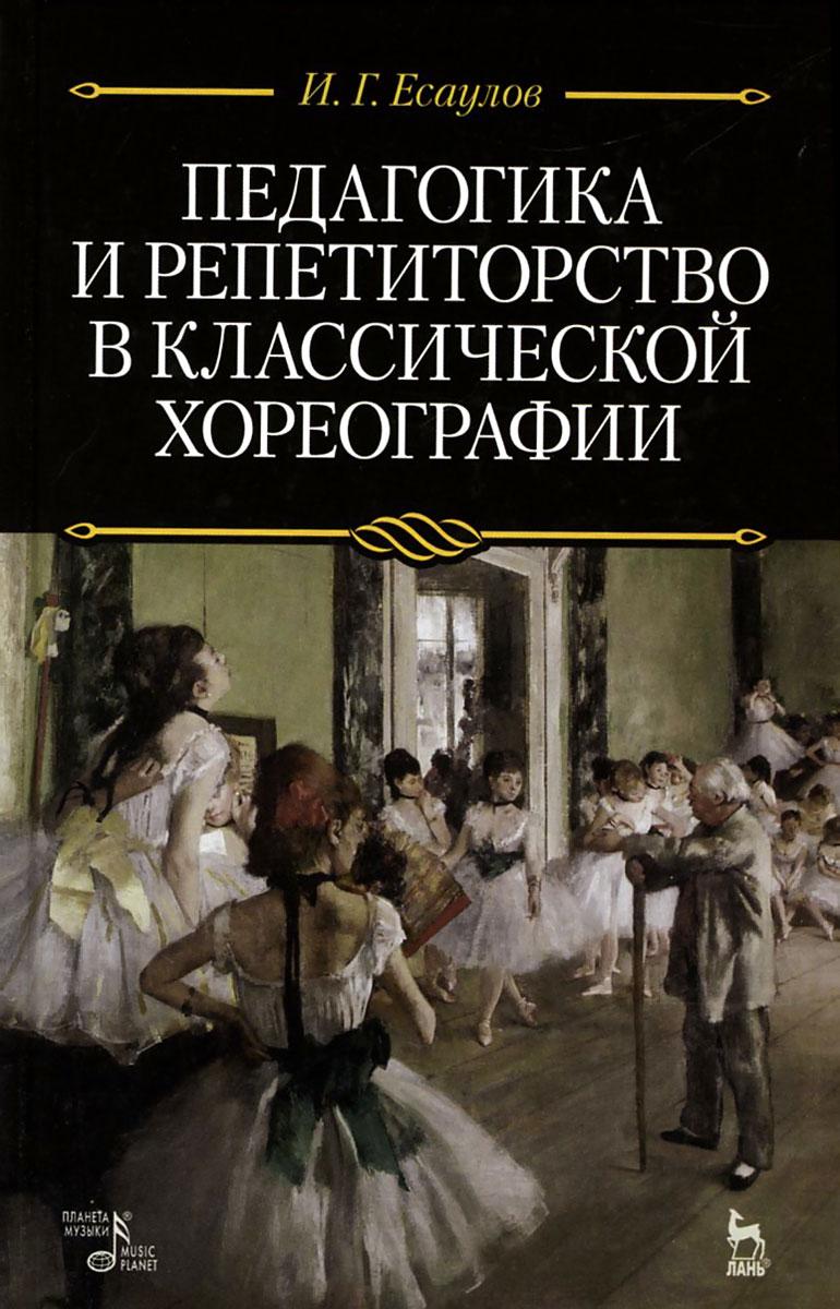 Zakazat.ru: Педагогика и репетиторство в классической хореографии. Учебник. И. Г. Есаулов