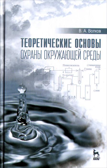 Теоретические основы охраны окружающей среды. Учебное пособие. В. А. Волков