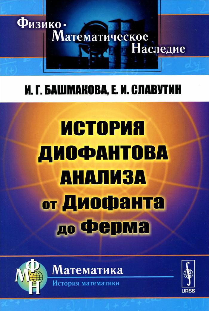 Zakazat.ru: История диофантова анализа от Диофанта до Ферма. И. Г. Башмакова, Е. И. Славутин