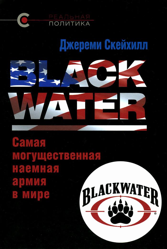 Джереми Скейхилл Blackwater. Самая могущественная наемная армия в мире что можно на 20 долларов в сша