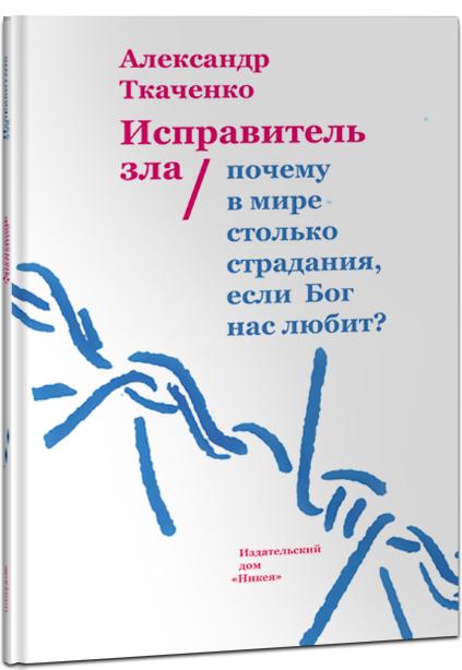 Александр Ткаченко Исправитель зла. Почему в мире столько страдания, если бог нас любит?