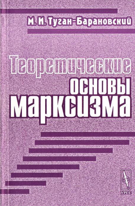М. И. Туган-Барановский Теоретические основы марксизма м и туган барановский в поисках нового мира социалистические общины нашего времени
