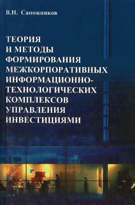 В. Н. Сапожников Теория и методы формирования межкорпоративных информационно-технологических комплексов управления инвестициями н н воротилова управление инвестициями