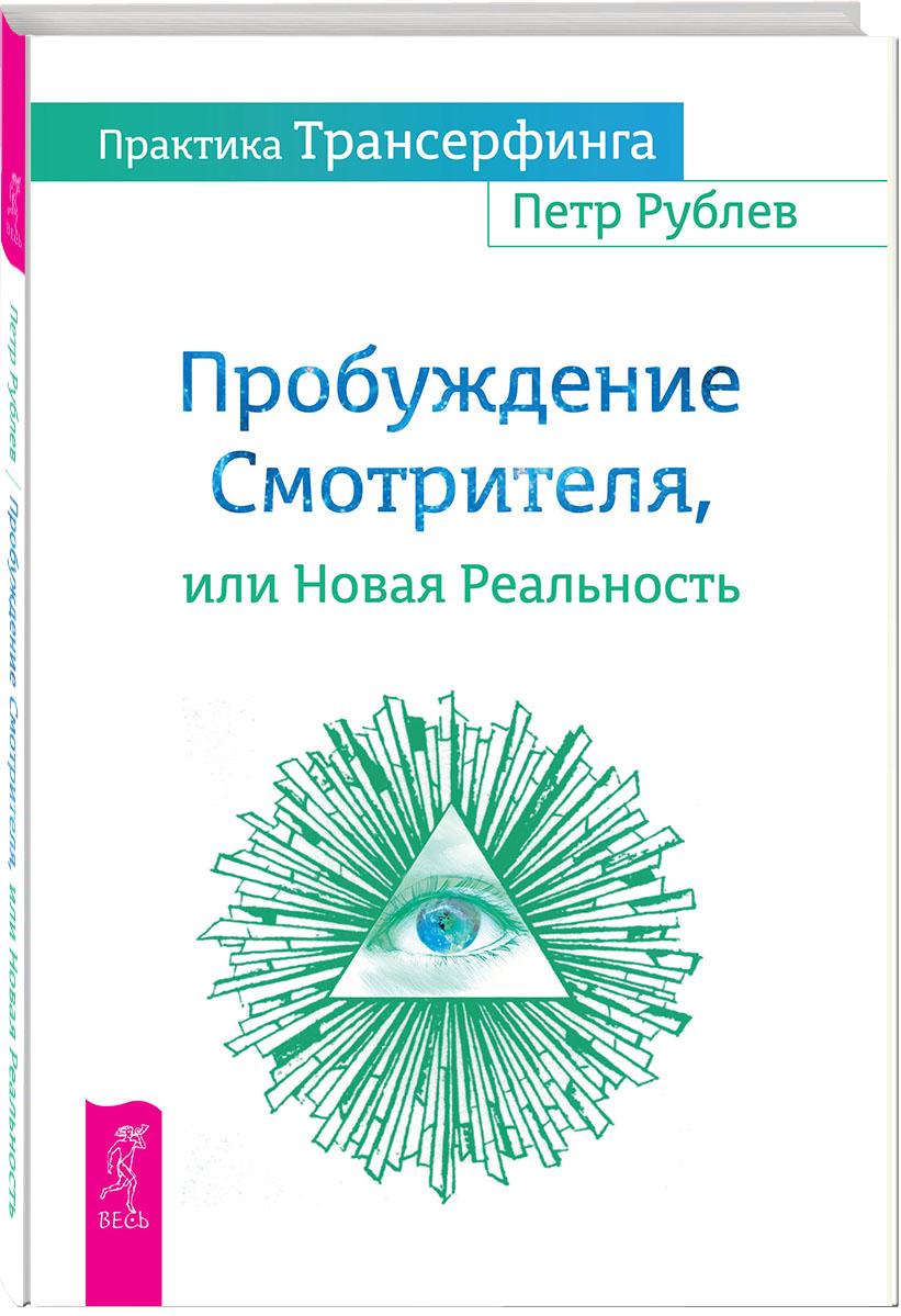 Практика Трансерфинга. Пробуждение Смотрителя, или Новая Реальность. Петр Рублев