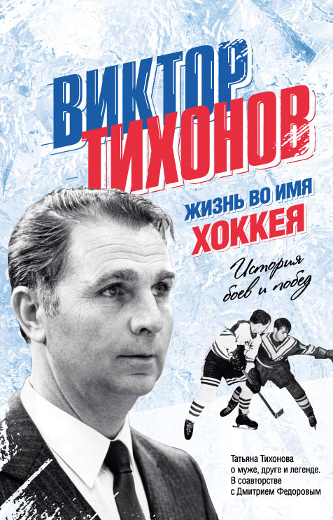 Виктор Тихонов. Жизнь во имя хоккея. Т. В. Тихонова