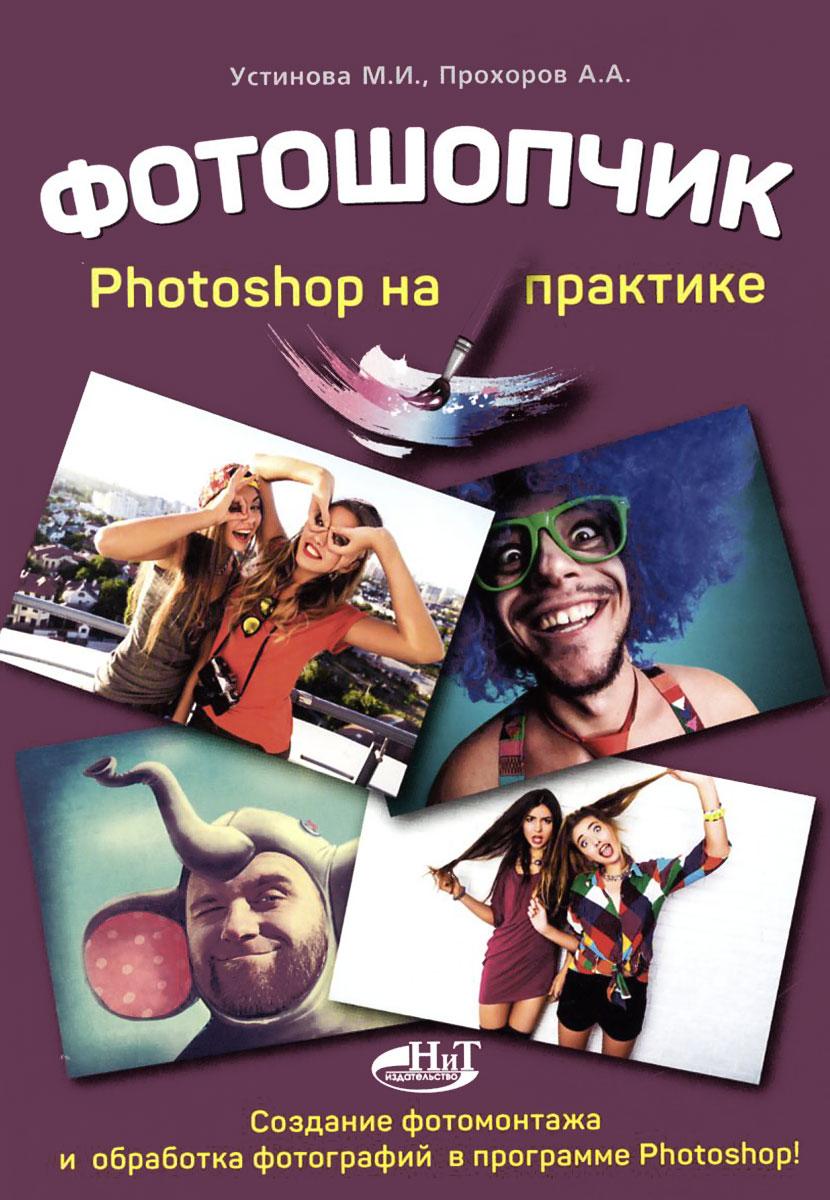 Фотошопчик. Создание фотомонтажа и обработка  фотографий в программе Photoshop. Photoshop на практике. Устинова М. И., Прохоров А.А.. Устинова М. И., Прохоров А.А.
