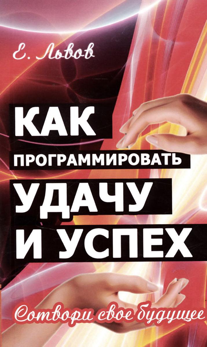 Zakazat.ru: Как программировать удачу и успех. 2-е изд. Сотвори свое будущее. Львов Е.