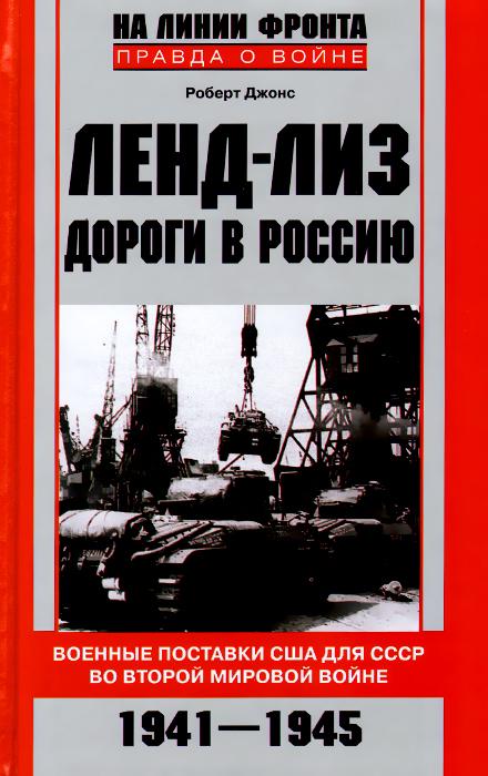 Роберт Джонс Ленд-лиз. Дороги в Россию. Военные поставки США для СССР во Второй Мировой войне. 1941-1945 цена 2017