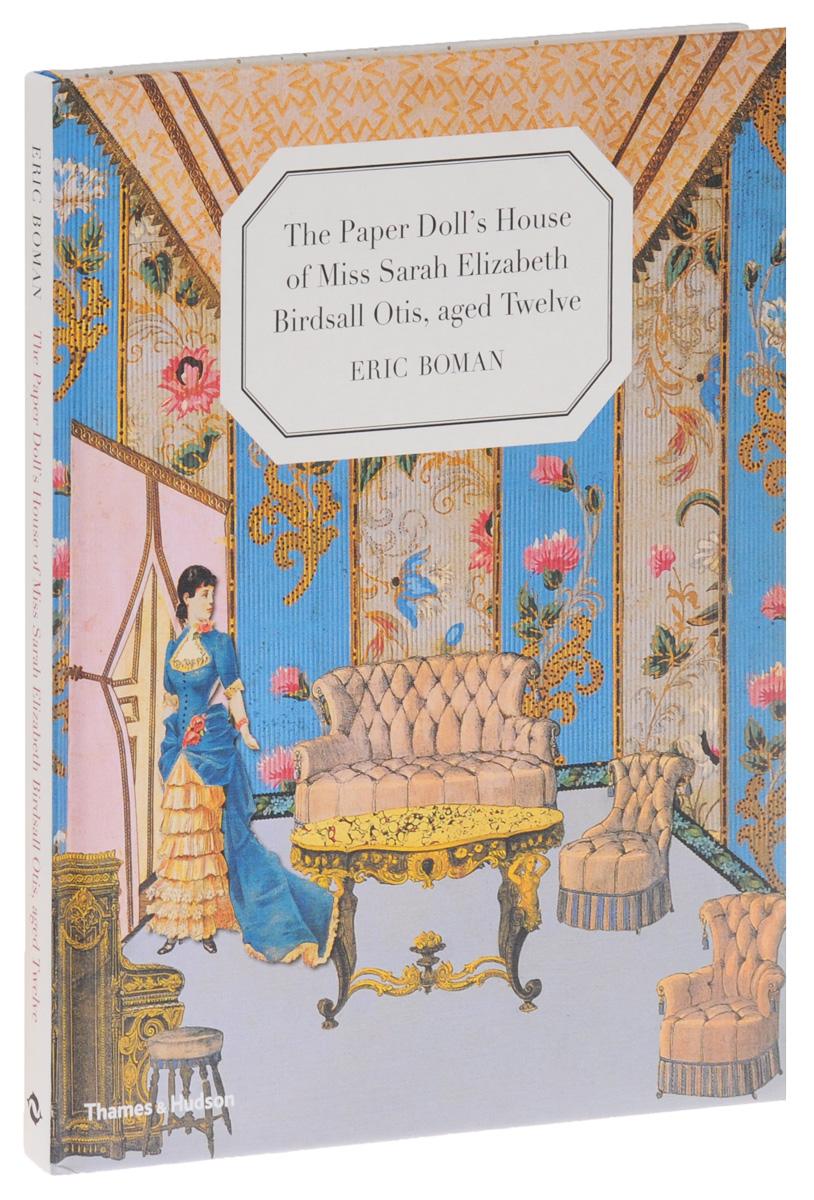 The Paper Doll's House of Miss Sarah Elizabeth Birdsall Otis, Aged Twelve bowen elizabeth the house in paris