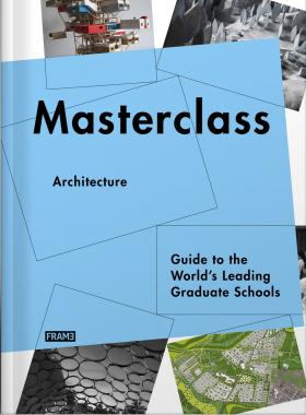 Masterclass: Architecture: Guide to the World's Leading Graduate Schools