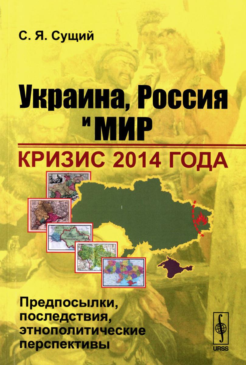 С. Я. Сущий Украина, Россия и мир. Кризис 2014 года. Предпосылки, последствия, этнополитические перспективы