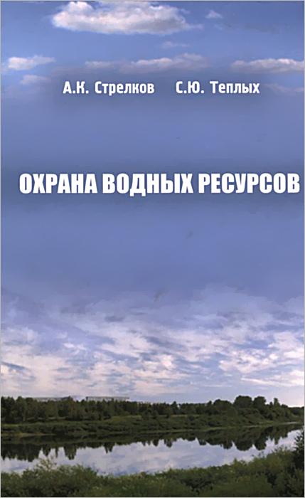 Охрана водных ресурсов. Учебник. А. К. Стрелков, С. Ю. Теплых