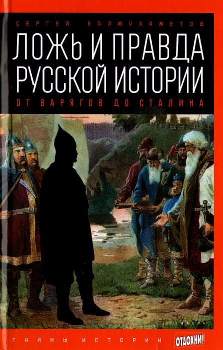 Сергей Баймухаметов Ложь и правда русской истории. От варягов до Сталина