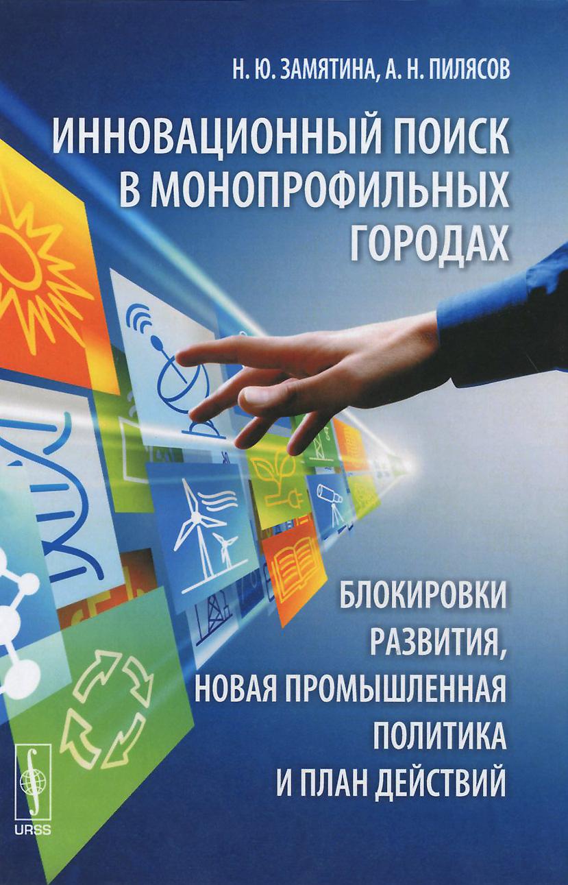 Н. Ю. Замятина, А. Н. Пилясов Инновационный поиск в монопрофильных городах. Блокировки развития, новая промышленная политика и план действий