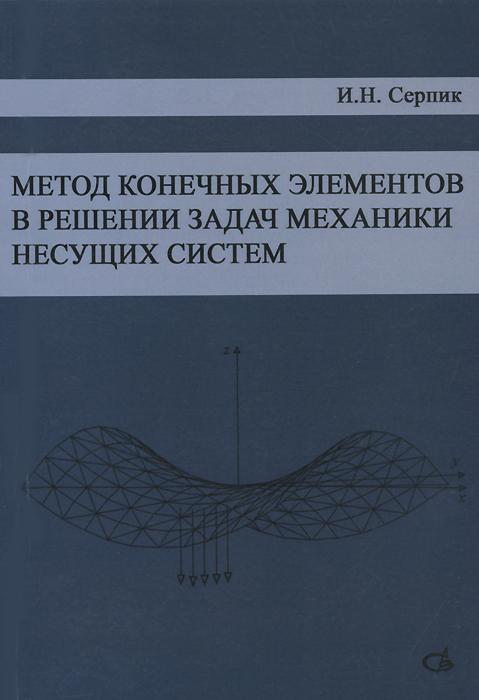 И. Н. Серпик Метод конечных элементов в решении задач механики несущих систем. Учебное пособие