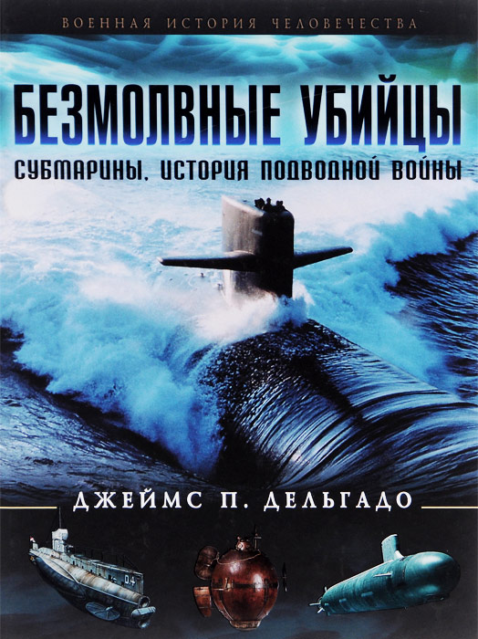 Джеймс П. Дельгадо Безмолвные убийцы. Субмарины. История подводной войны безмолвные убийцы субмарины история подводной войны эксмо