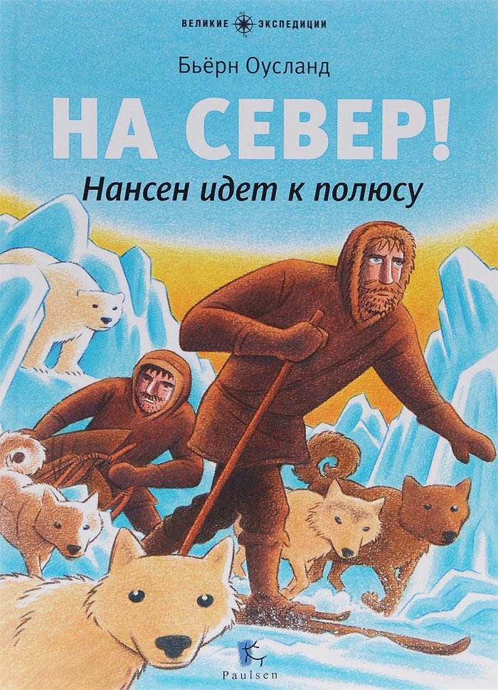 Бьерн Оусланд На Север! Нансен идет к полюсу палатки фьорд нансен купить в луганске
