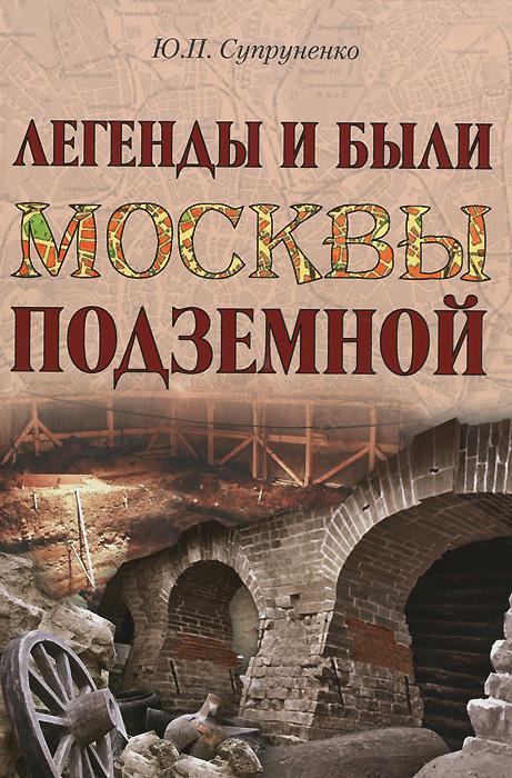 Ю. П. Супруненко Легенды и были Москвы подземной