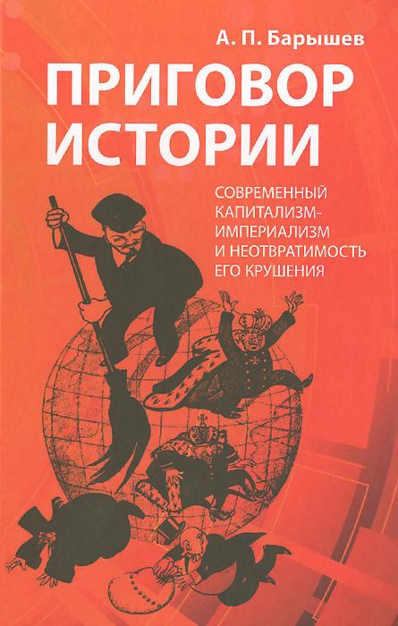 А. П. Барышев Приговор истории. Современный капитализм-империализм и неотвратимость его крушения