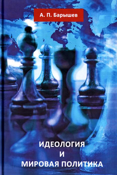 Zakazat.ru: Идеология и мировая политика. А. П. Барышев
