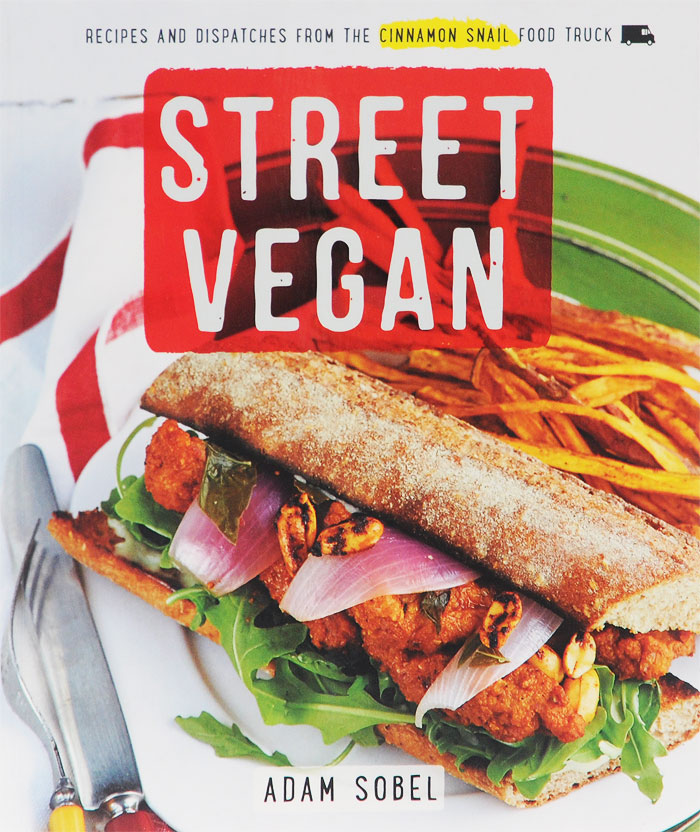 Street Vegan: Delicious Dispatches from the Cinnamon Snail Food Truck insatiable tales from a life of delicious excess